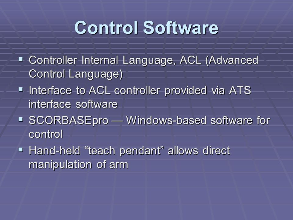 Control Software  Controller Internal Language, ACL (Advanced Control Language)  Interface to ACL controller provided via ATS interface software  SCORBASEpro — Windows-based software for control  Hand-held teach pendant allows direct manipulation of arm