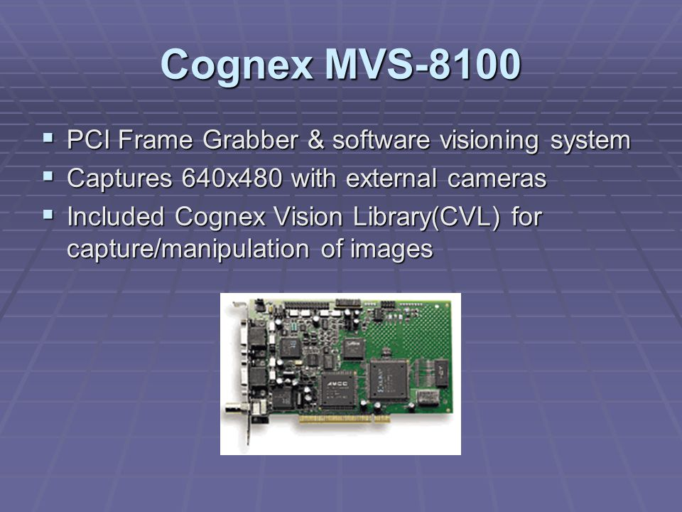 Cognex MVS-8100  PCI Frame Grabber & software visioning system  Captures 640x480 with external cameras  Included Cognex Vision Library(CVL) for capture/manipulation of images