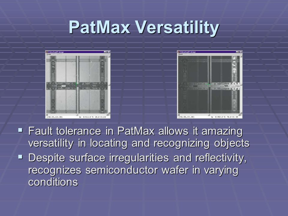 PatMax Versatility  Fault tolerance in PatMax allows it amazing versatility in locating and recognizing objects  Despite surface irregularities and reflectivity, recognizes semiconductor wafer in varying conditions