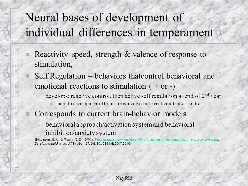 Neural bases of development of individual differences in temperament n Reactivity–speed, strength & valence of response to stimulation, n Self Regulation – behaviors thatcontrol behavioral and emotional reactions to stimulation ( + or -) – develops: reactive control, then active self regulation at end of 2 nd year n maps to development of brain areas involved in executive attention control n Corresponds to current brain-behavior models: – behavioral approach/activation system and behavioral inhibition/anxiety system n Henderson, H.
