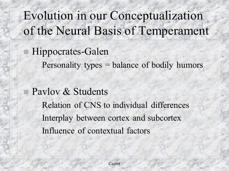 Evolution in our Conceptualization of the Neural Basis of Temperament n Hippocrates-Galen – Personality types = balance of bodily humors n Pavlov & Students – Relation of CNS to individual differences – Interplay between cortex and subcortex – Influence of contextual factors Carter