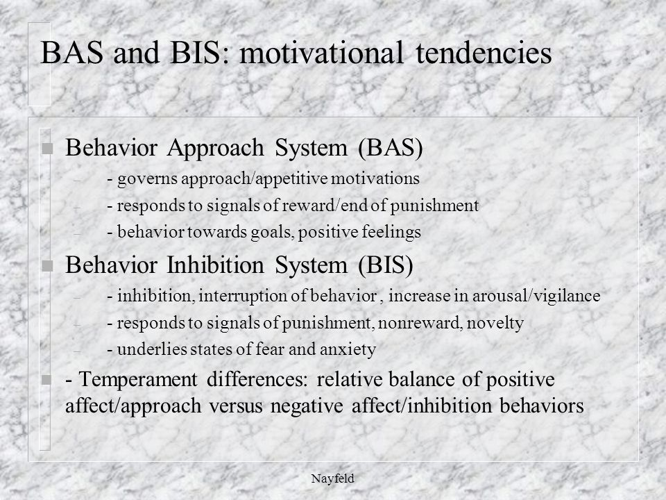 BAS and BIS: motivational tendencies n Behavior Approach System (BAS) – - governs approach/appetitive motivations – - responds to signals of reward/end of punishment – - behavior towards goals, positive feelings n Behavior Inhibition System (BIS) – - inhibition, interruption of behavior, increase in arousal/vigilance – - responds to signals of punishment, nonreward, novelty – - underlies states of fear and anxiety n - Temperament differences: relative balance of positive affect/approach versus negative affect/inhibition behaviors Nayfeld