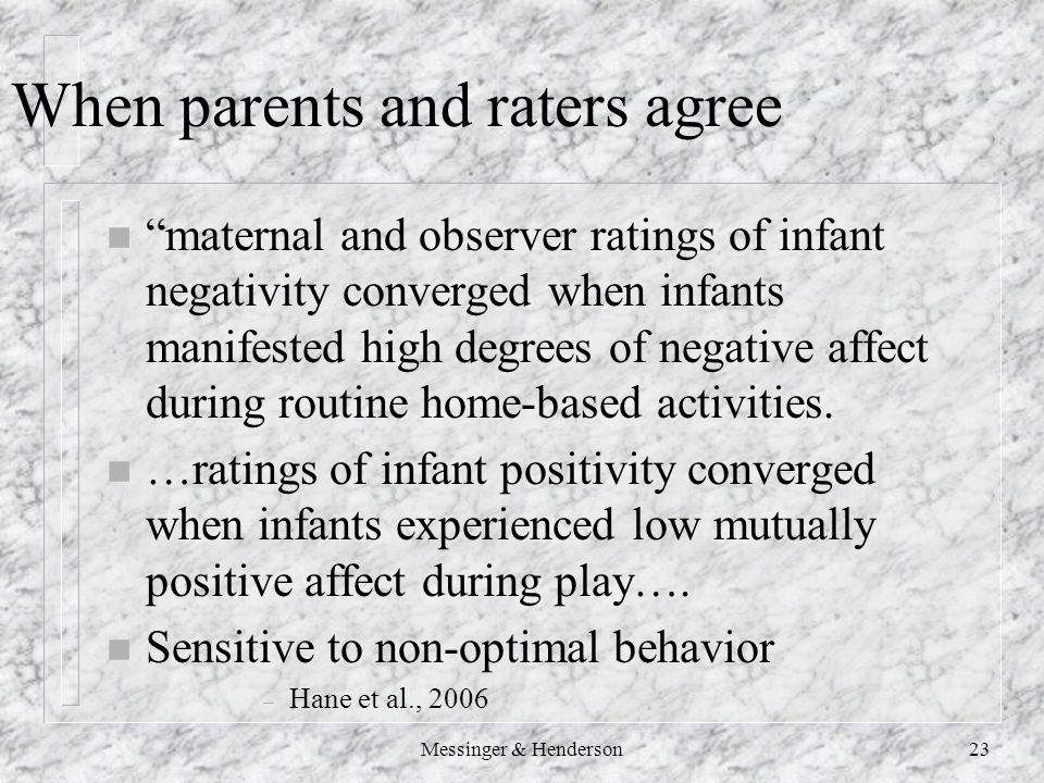 When parents and raters agree n maternal and observer ratings of infant negativity converged when infants manifested high degrees of negative affect during routine home-based activities.