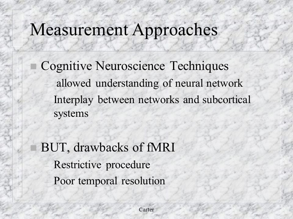 Measurement Approaches n Cognitive Neuroscience Techniques – allowed understanding of neural network – Interplay between networks and subcortical systems n BUT, drawbacks of fMRI – Restrictive procedure – Poor temporal resolution Carter