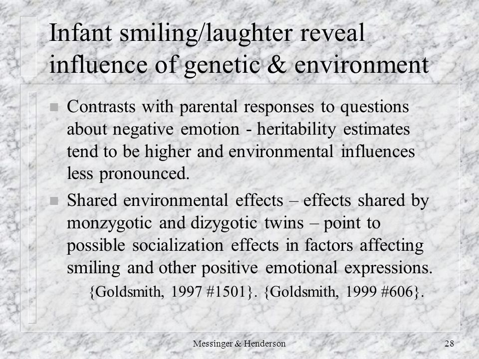 Messinger & Henderson28 Infant smiling/laughter reveal influence of genetic & environment n Contrasts with parental responses to questions about negative emotion - heritability estimates tend to be higher and environmental influences less pronounced.