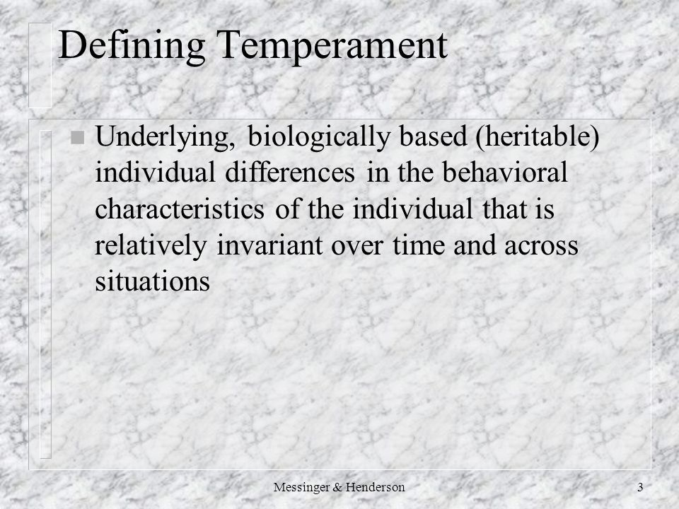 Messinger & Henderson3 Defining Temperament n Underlying, biologically based (heritable) individual differences in the behavioral characteristics of the individual that is relatively invariant over time and across situations