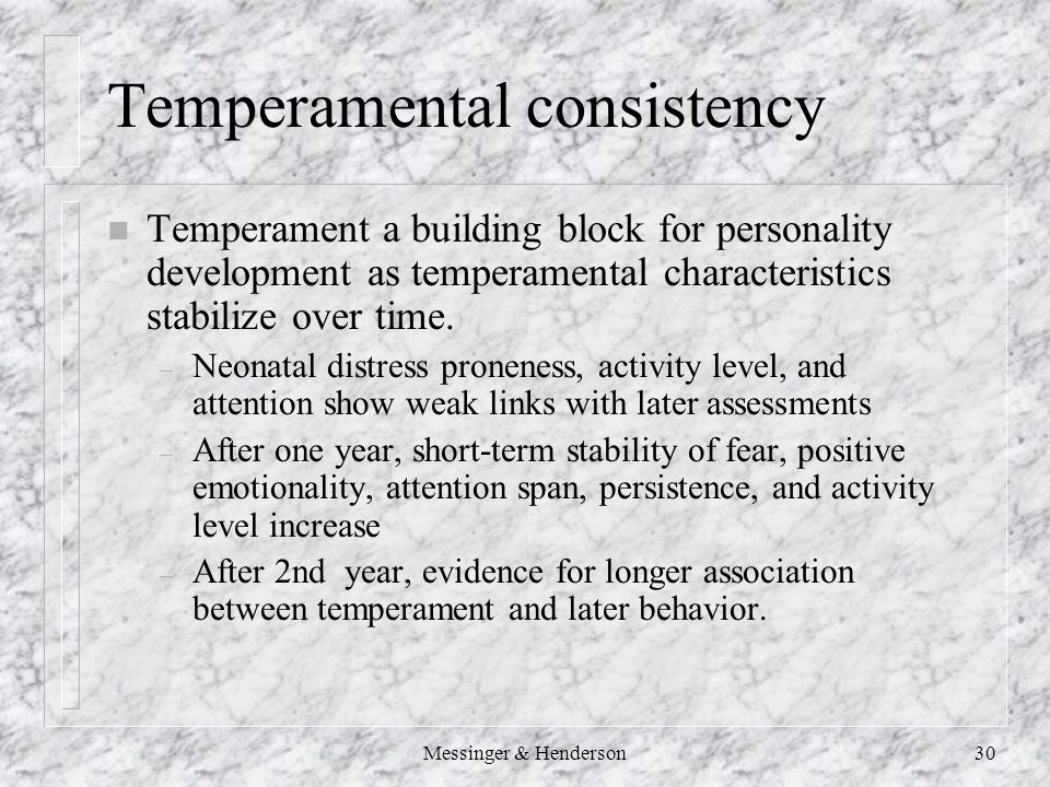 Messinger & Henderson30 Temperamental consistency n Temperament a building block for personality development as temperamental characteristics stabilize over time.