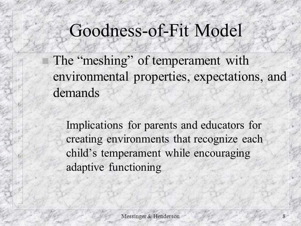8 Goodness-of-Fit Model n The meshing of temperament with environmental properties, expectations, and demands – Implications for parents and educators for creating environments that recognize each child's temperament while encouraging adaptive functioning