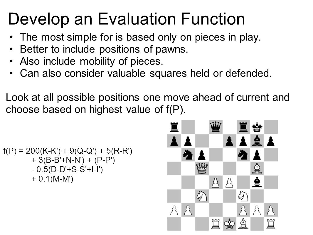 Develop an Evaluation Function The most simple for is based only on pieces in play.