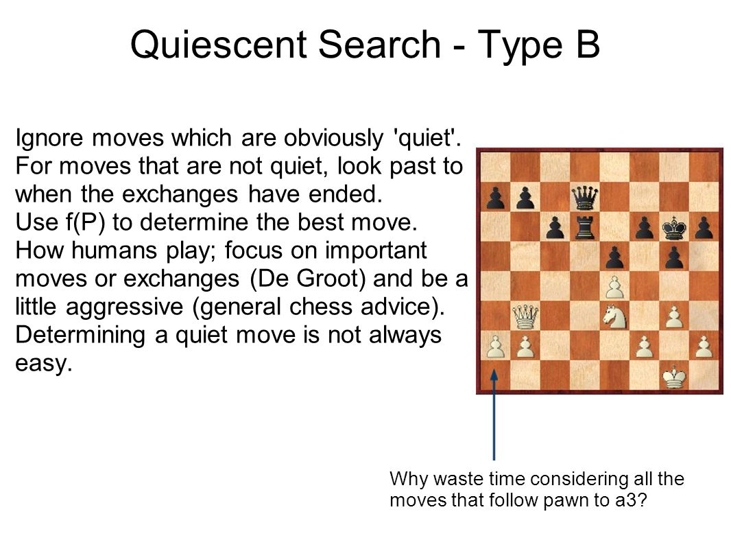 Quiescent Search - Type B Ignore moves which are obviously 'quiet'. For moves that are not quiet, look past to when the exchanges have ended. Use f(P)