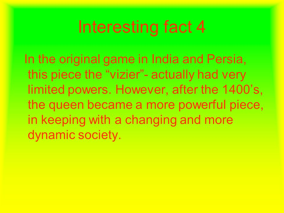 Interesting fact 4 In the original game in India and Persia, this piece the vizier - actually had very limited powers.