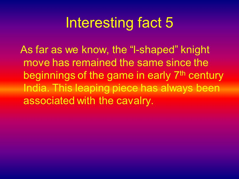 Interesting fact 5 As far as we know, the l-shaped knight move has remained the same since the beginnings of the game in early 7 th century India.