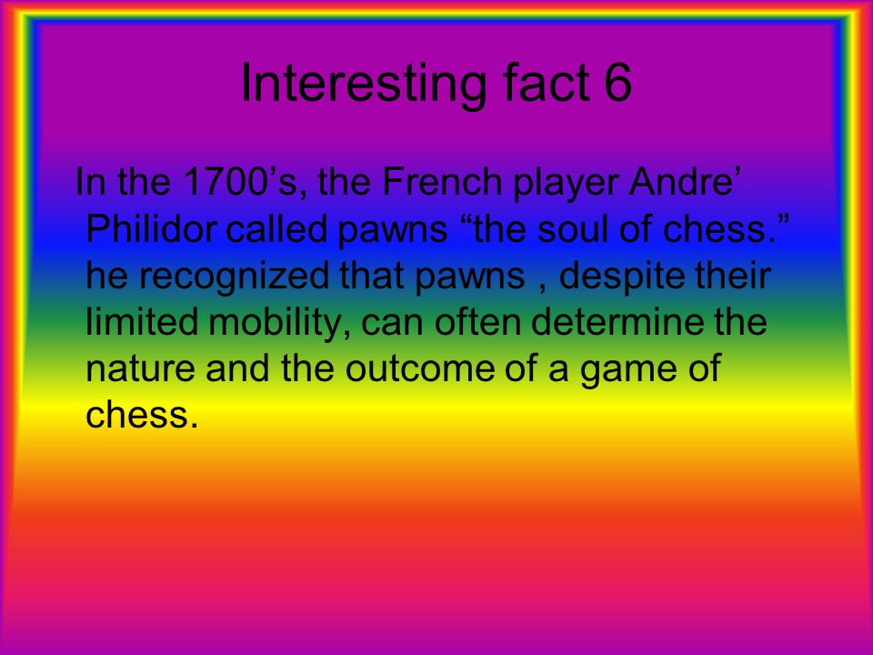 Interesting fact 6 In the 1700's, the French player Andre' Philidor called pawns the soul of chess. he recognized that pawns, despite their limited mobility, can often determine the nature and the outcome of a game of chess.