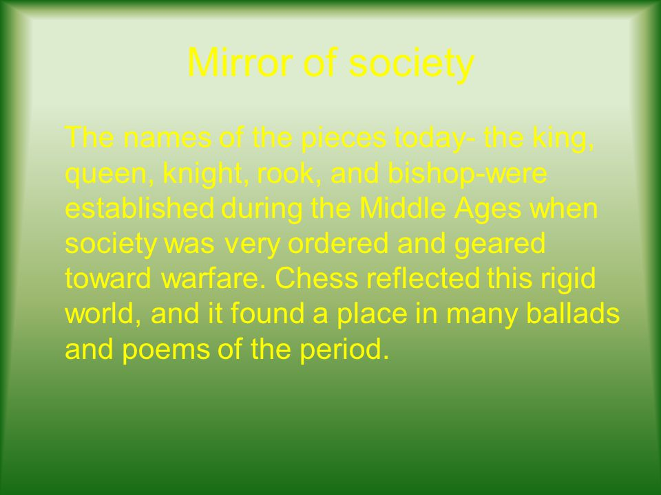 Mirror of society The names of the pieces today- the king, queen, knight, rook, and bishop-were established during the Middle Ages when society was very ordered and geared toward warfare.