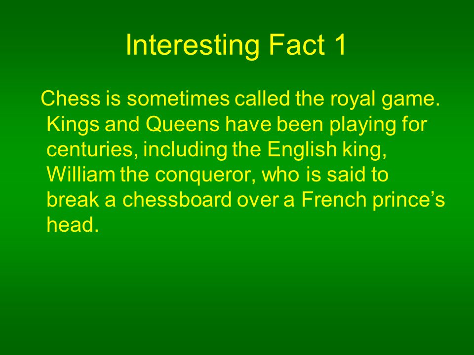 Interesting Fact 1 Chess is sometimes called the royal game.