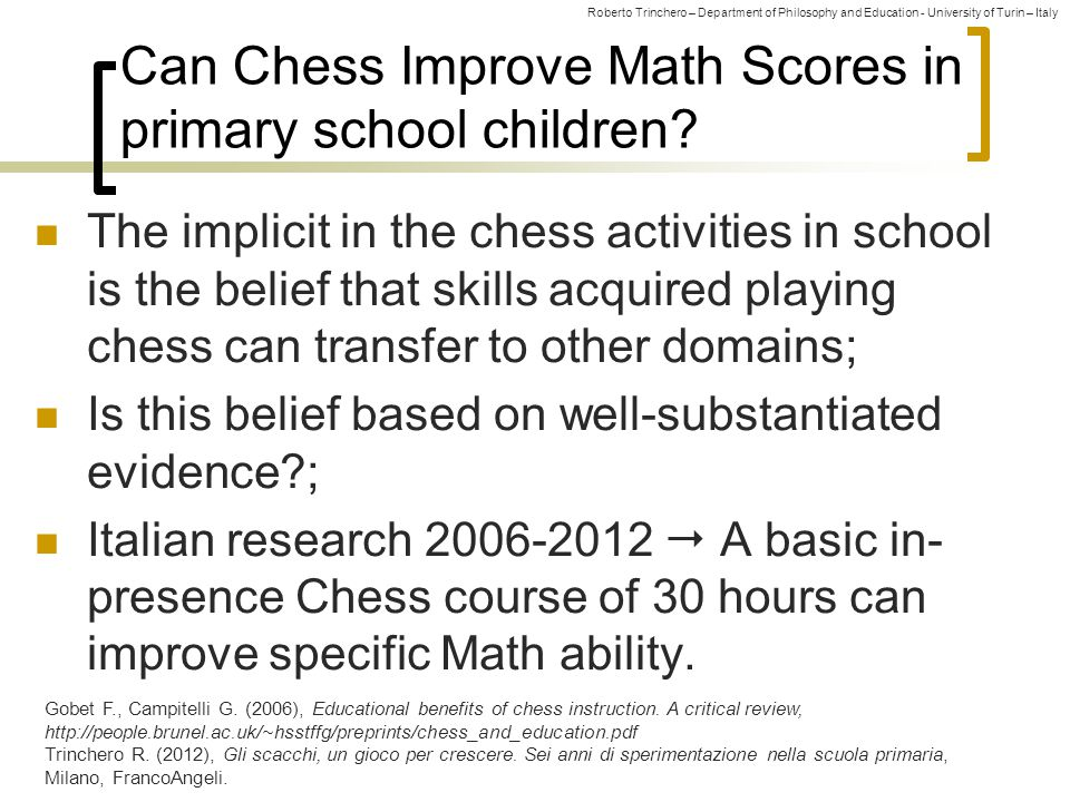 Roberto Trinchero – Department of Philosophy and Education - University of Turin – Italy Our 2012-2013 Research: Chess and Oecd-Pisa Math Scores Hypotesis: A blended (in-presence+online) basic Chess course can improve Oecd-Pisa Math Scores in children of 8-11 age; Sample: 568 pupils of Italian primary school (non- random sample from Piedmont and Lombardy); Method: Solomon 4-group test-retest experimental design; Subsamples: The Experimental Group was differentiated by:  Class attended (grade 3, 4, 5);  Number of hours of the course (10, 11, 14, 16);  Year of chess course (1, 2, 3).