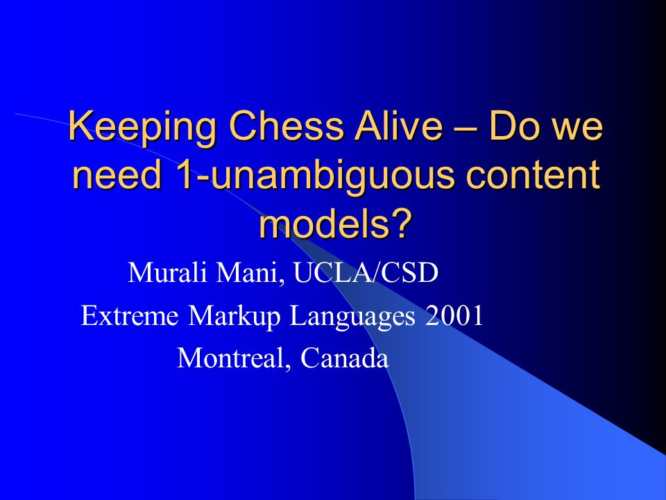Keeping Chess Alive – Do we need 1-unambiguous content models? Murali Mani, UCLA/CSD Extreme Markup Languages 2001 Montreal, Canada