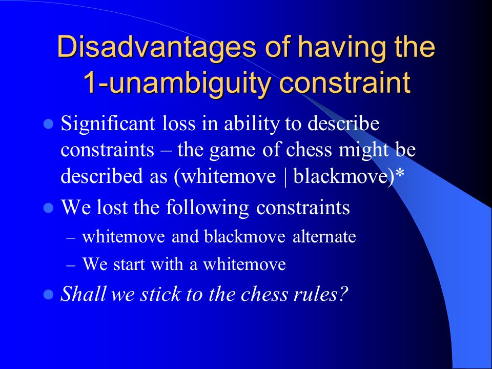 Disadvantages of having the 1-unambiguity constraint Significant loss in ability to describe constraints – the game of chess might be described as (whitemove | blackmove)* We lost the following constraints – whitemove and blackmove alternate – We start with a whitemove Shall we stick to the chess rules?