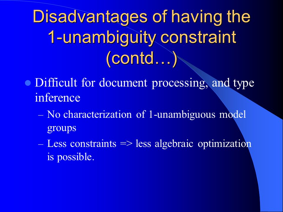 Disadvantages of having the 1-unambiguity constraint (contd…) Difficult for document processing, and type inference – No characterization of 1-unambiguous model groups – Less constraints => less algebraic optimization is possible.