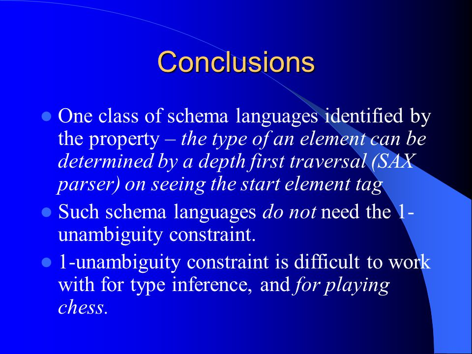 Conclusions One class of schema languages identified by the property – the type of an element can be determined by a depth first traversal (SAX parser) on seeing the start element tag Such schema languages do not need the 1- unambiguity constraint.