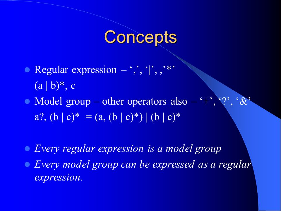Concepts Regular expression – ',', '|',,'*' (a | b)*, c Model group – other operators also – '+', '?', '&' a?, (b | c)* = (a, (b | c)*) | (b | c)* Every regular expression is a model group Every model group can be expressed as a regular expression.