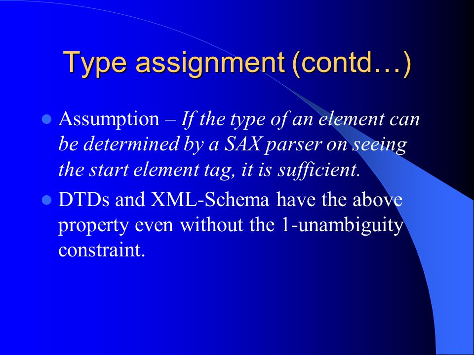 Type assignment (contd…) Assumption – If the type of an element can be determined by a SAX parser on seeing the start element tag, it is sufficient.
