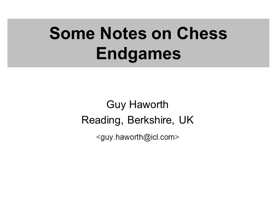 Some Notes on Chess Endgames Guy Haworth Reading, Berkshire, UK