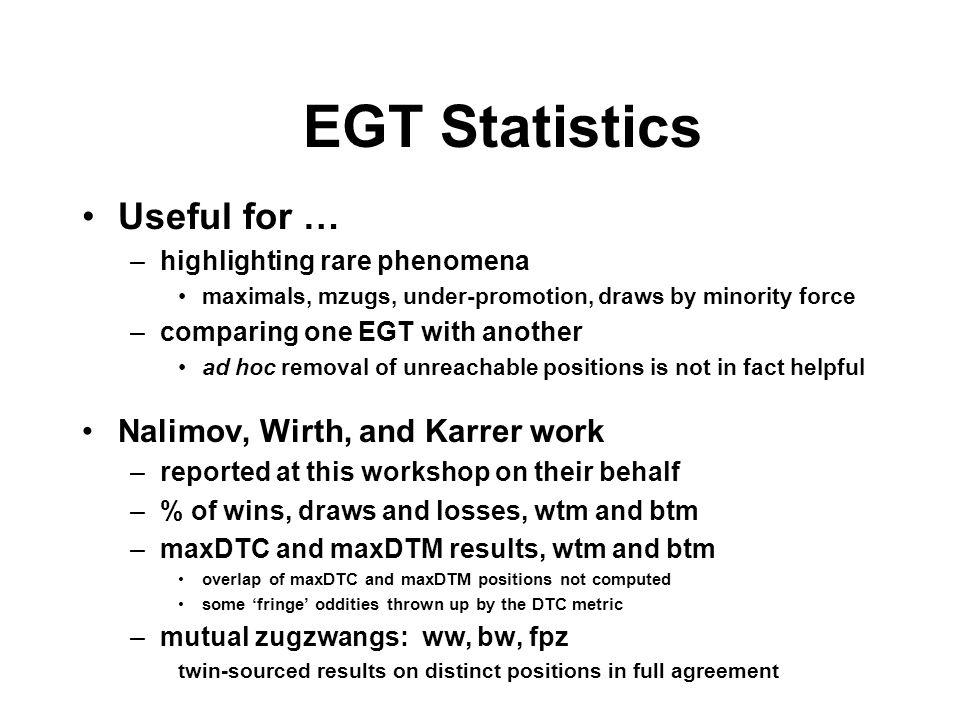 EGT Statistics Useful for … –highlighting rare phenomena maximals, mzugs, under-promotion, draws by minority force –comparing one EGT with another ad hoc removal of unreachable positions is not in fact helpful Nalimov, Wirth, and Karrer work –reported at this workshop on their behalf –% of wins, draws and losses, wtm and btm –maxDTC and maxDTM results, wtm and btm overlap of maxDTC and maxDTM positions not computed some 'fringe' oddities thrown up by the DTC metric –mutual zugzwangs: ww, bw, fpz twin-sourced results on distinct positions in full agreement