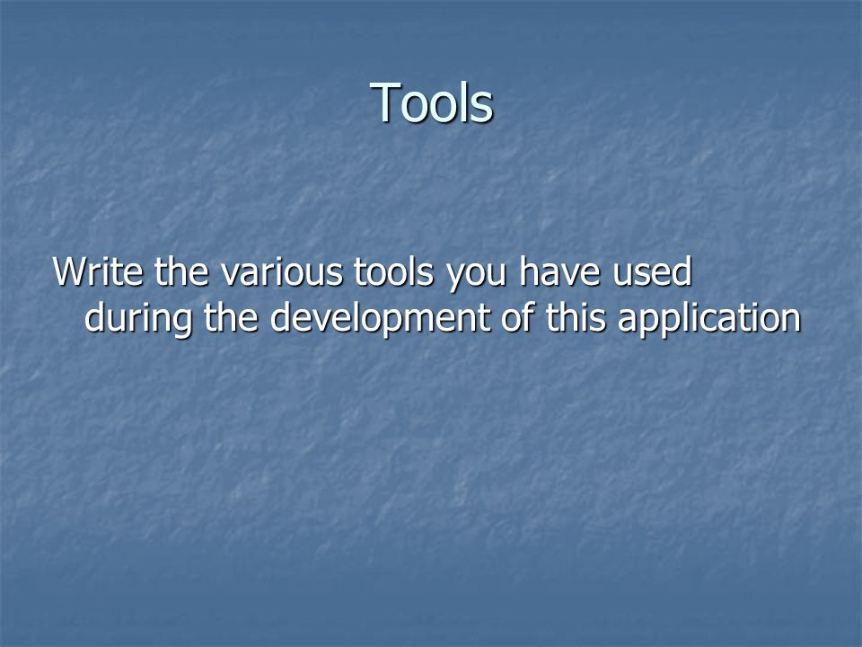 Tools Write the various tools you have used during the development of this application