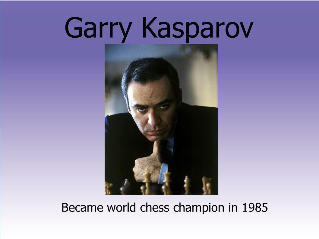 Garry Kasparov Became world chess champion in 1985