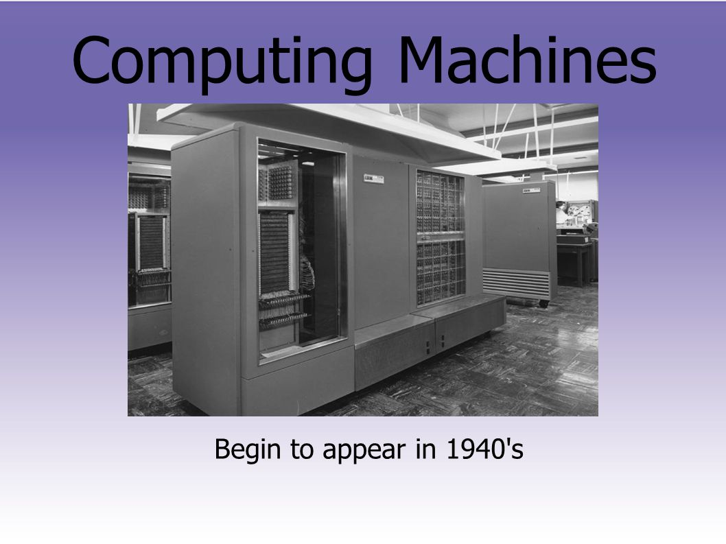 Computing Machines Begin to appear in 1940 s