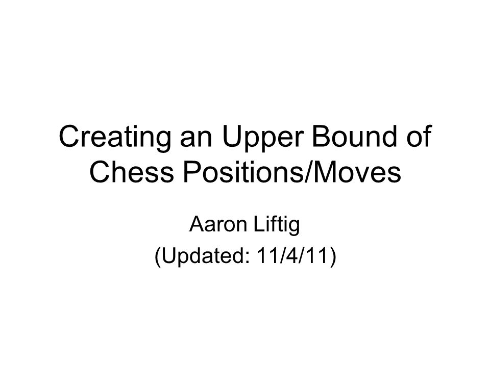 Creating an Upper Bound of Chess Positions/Moves Aaron Liftig (Updated: 11/4/11)