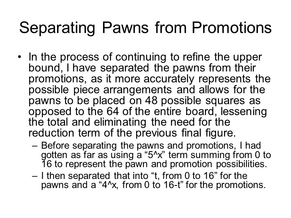 Separating Pawns from Promotions In the process of continuing to refine the upper bound, I have separated the pawns from their promotions, as it more accurately represents the possible piece arrangements and allows for the pawns to be placed on 48 possible squares as opposed to the 64 of the entire board, lessening the total and eliminating the need for the reduction term of the previous final figure.