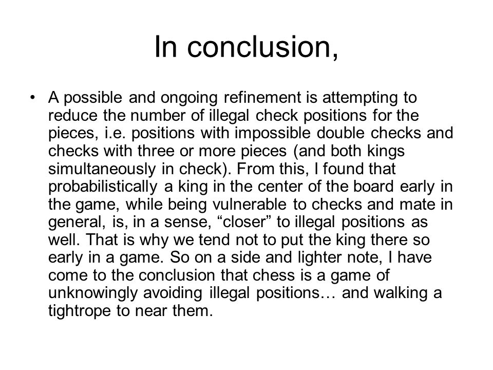 In conclusion, A possible and ongoing refinement is attempting to reduce the number of illegal check positions for the pieces, i.e.