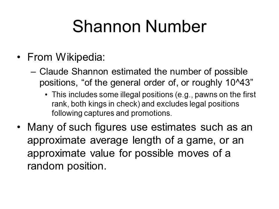 Shannon Number From Wikipedia: –Claude Shannon estimated the number of possible positions, of the general order of, or roughly 10^43 This includes some illegal positions (e.g., pawns on the first rank, both kings in check) and excludes legal positions following captures and promotions.