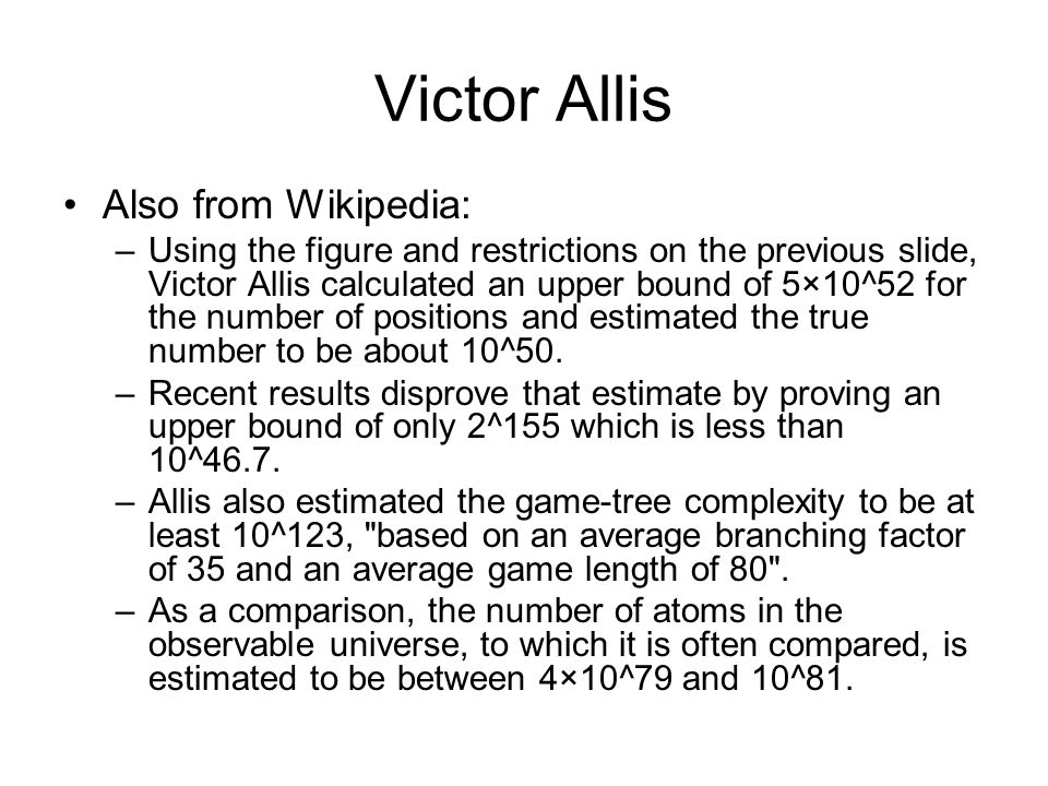 Victor Allis Also from Wikipedia: –Using the figure and restrictions on the previous slide, Victor Allis calculated an upper bound of 5×10^52 for the number of positions and estimated the true number to be about 10^50.