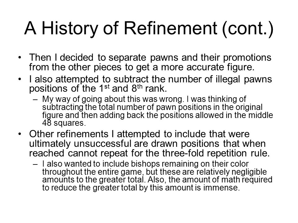 A History of Refinement (cont.) Then I decided to separate pawns and their promotions from the other pieces to get a more accurate figure.