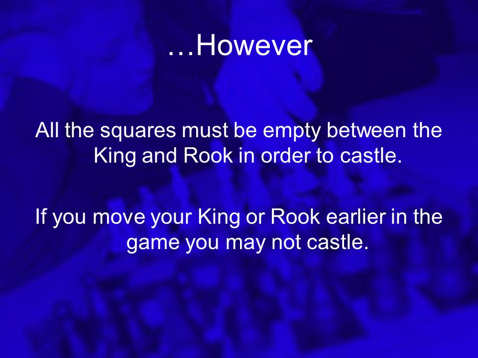 How to Castle Move your King two squares kingside or queenside. Next, move your Rook to the other side of the King. This is the only time the King can