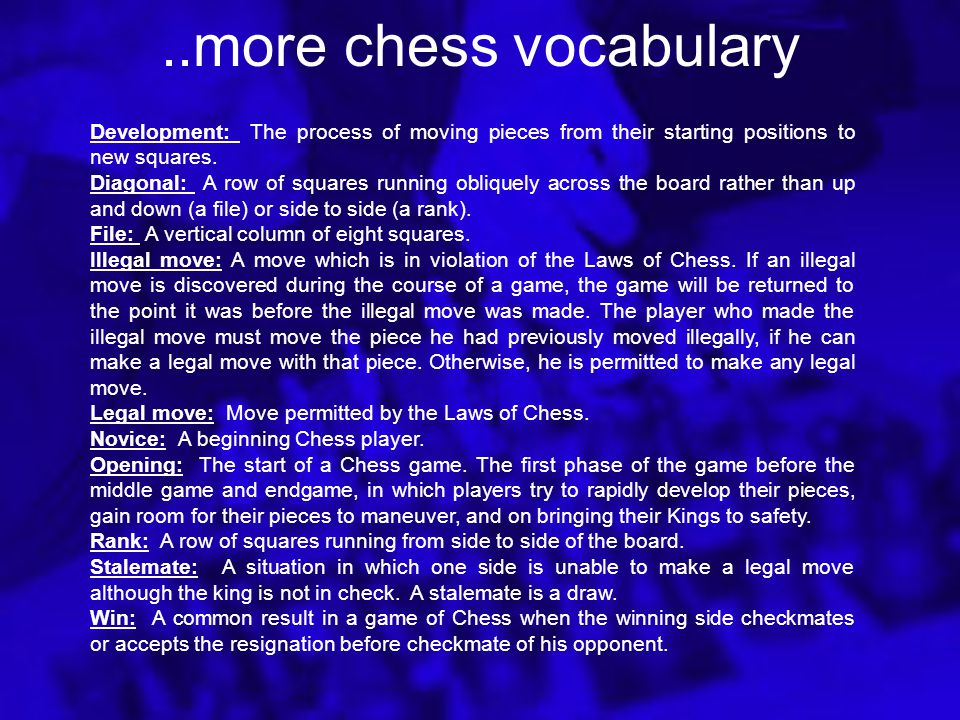 Chess Vocabulary Attack: An aggressive action during a game or to threaten to capture a piece or Pawn. Blitz Chess: Rapid or lightning Chess games usu