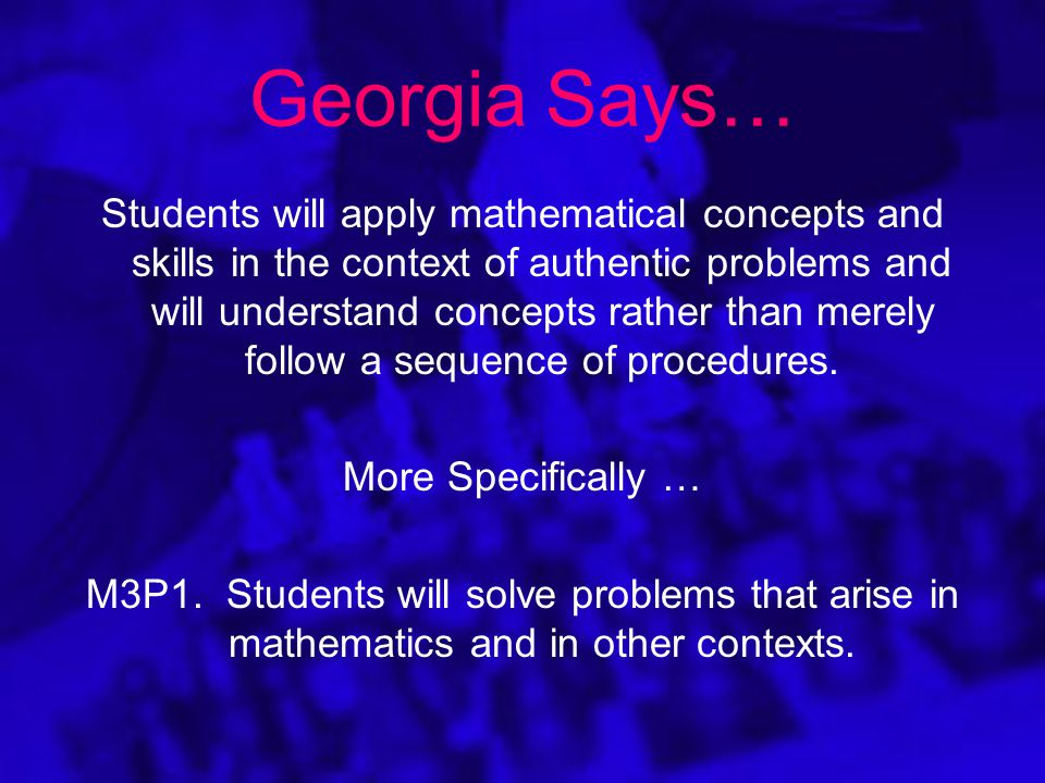 Georgia Says… Students will apply mathematical concepts and skills in the context of authentic problems and will understand concepts rather than merely follow a sequence of procedures.