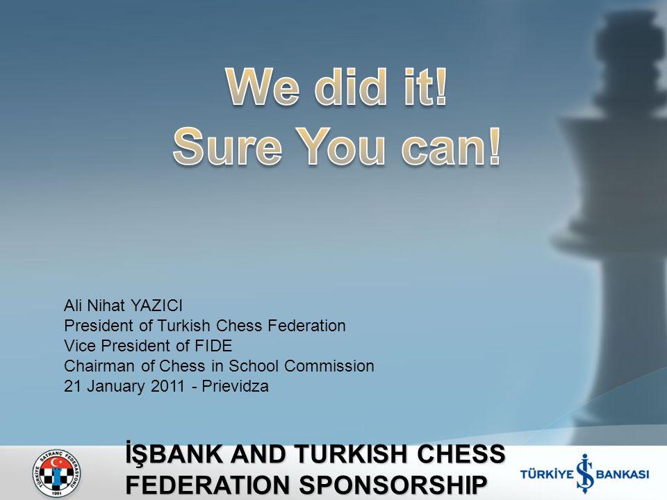 İŞBANK AND TURKISH CHESS FEDERATION SPONSORSHIP Ali Nihat YAZICI President of Turkish Chess Federation Vice President of FIDE Chairman of Chess in School Commission 21 January 2011 - Prievidza
