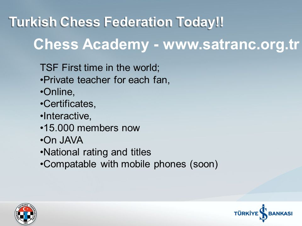TSF First time in the world; Private teacher for each fan, Online, Certificates, Interactive, 15.000 members now On JAVA National rating and titles Compatable with mobile phones (soon) Chess Academy - www.satranc.org.tr Turkish Chess Federation Today!!