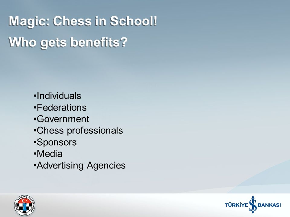Magic: Chess in School! Who gets benefits? Individuals Federations Government Chess professionals Sponsors Media Advertising Agencies