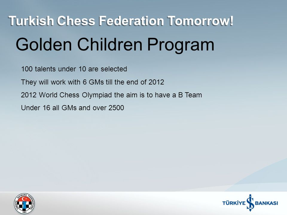 Golden Children Program 100 talents under 10 are selected They will work with 6 GMs till the end of 2012 2012 World Chess Olympiad the aim is to have a B Team Under 16 all GMs and over 2500 Turkish Chess Federation Tomorrow!