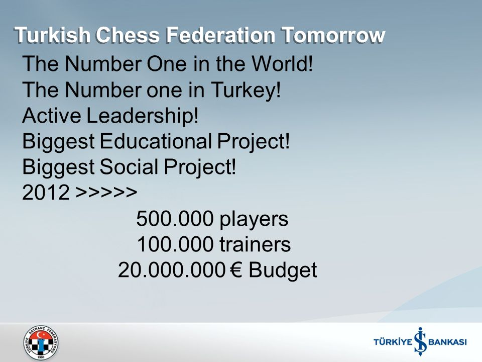 Turkish Chess Federation Tomorrow The Number One in the World! The Number one in Turkey! Active Leadership! Biggest Educational Project! Biggest Socia