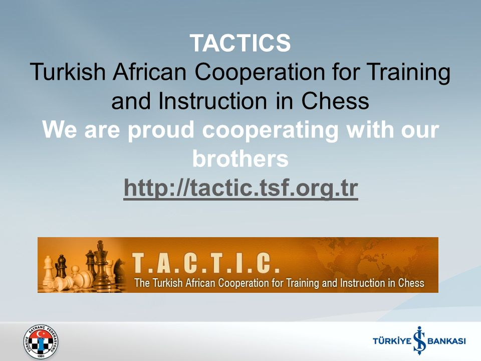TACTICS Turkish African Cooperation for Training and Instruction in Chess We are proud cooperating with our brothers http://tactic.tsf.org.tr