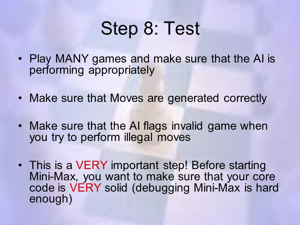 Step 8: Test Play MANY games and make sure that the AI is performing appropriately Make sure that Moves are generated correctly Make sure that the AI flags invalid game when you try to perform illegal moves This is a VERY important step.