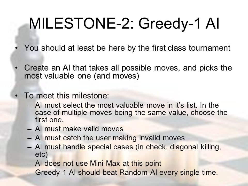 MILESTONE-2: Greedy-1 AI You should at least be here by the first class tournament Create an AI that takes all possible moves, and picks the most valuable one (and moves) To meet this milestone: –AI must select the most valuable move in it's list.