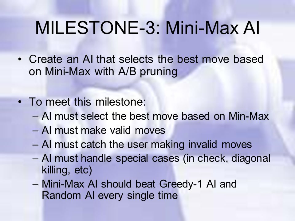 MILESTONE-3: Mini-Max AI Create an AI that selects the best move based on Mini-Max with A/B pruning To meet this milestone: –AI must select the best move based on Min-Max –AI must make valid moves –AI must catch the user making invalid moves –AI must handle special cases (in check, diagonal killing, etc) –Mini-Max AI should beat Greedy-1 AI and Random AI every single time