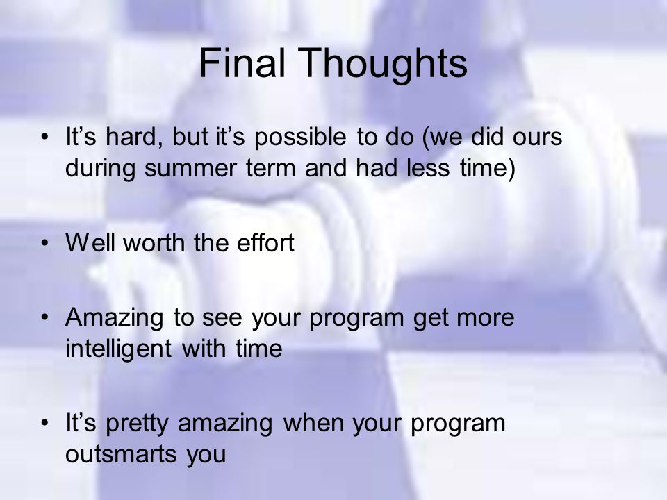 Final Thoughts It's hard, but it's possible to do (we did ours during summer term and had less time) Well worth the effort Amazing to see your program get more intelligent with time It's pretty amazing when your program outsmarts you